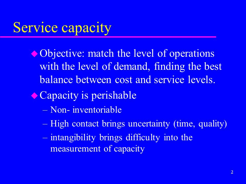 Service capacity Objective: match the level of operations with the level of demand, finding the best balance between cost and service levels.