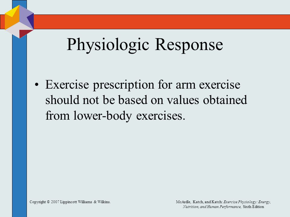 Physiologic Response Exercise prescription for arm exercise should not be based on values obtained from lower-body exercises.