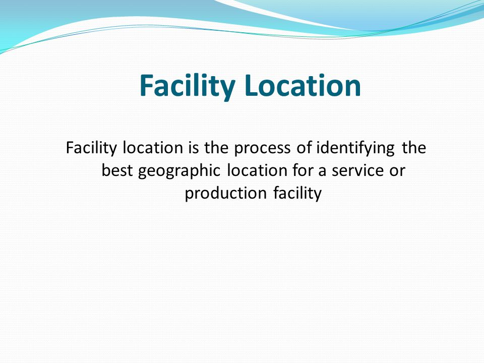 Facility Location Facility location is the process of identifying the best geographic location for a service or production facility.
