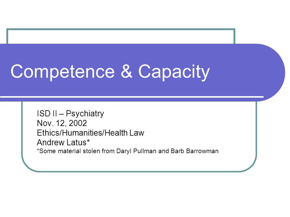 Competence & Capacity ISD II – Psychiatry Nov. 12, 2002