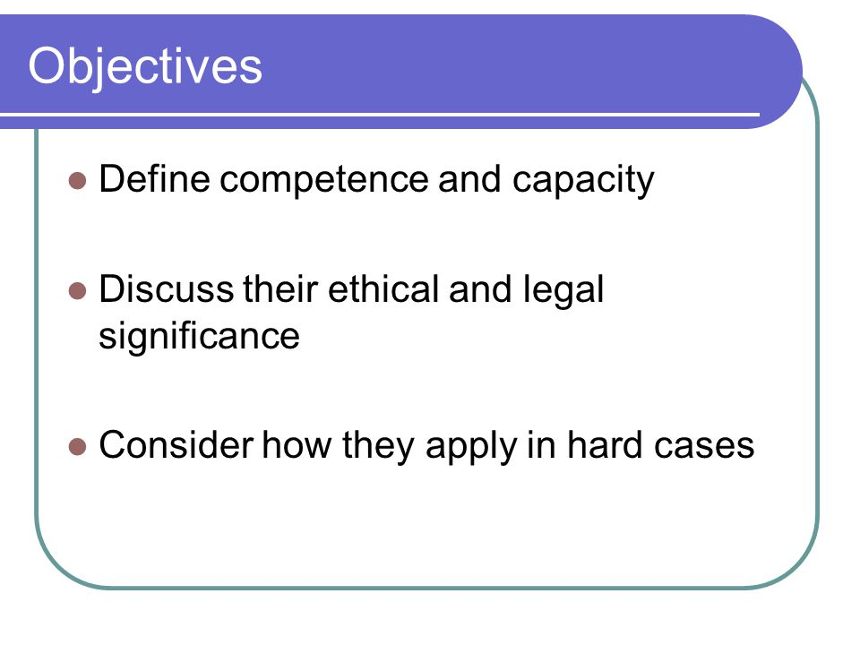 Objectives Define competence and capacity
