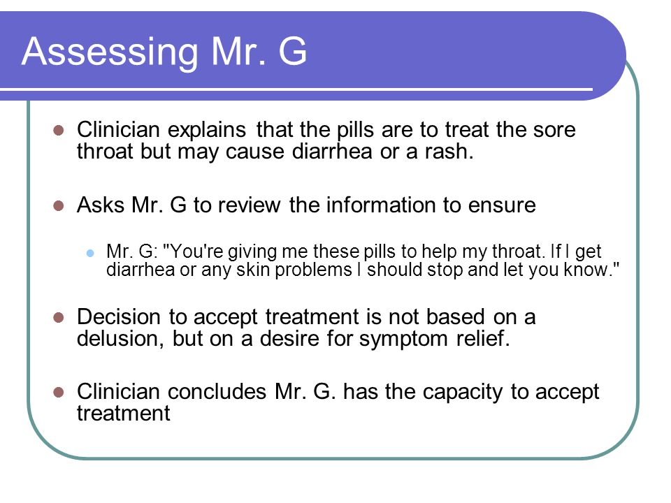 Assessing Mr. G Clinician explains that the pills are to treat the sore throat but may cause diarrhea or a rash.
