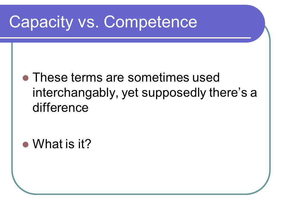 Capacity vs. Competence