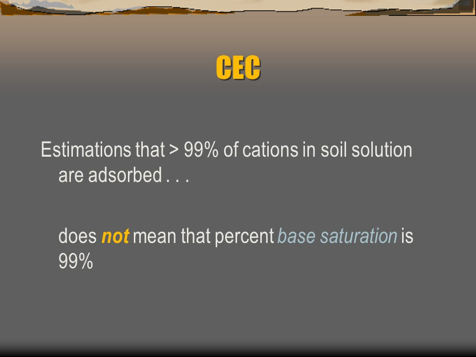 CEC Estimations that > 99% of cations in soil solution are adsorbed .