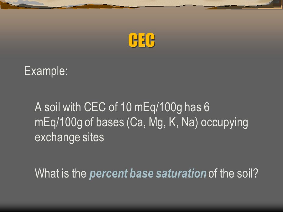 CEC Example: A soil with CEC of 10 mEq/100g has 6 mEq/100g of bases (Ca, Mg, K, Na) occupying exchange sites.