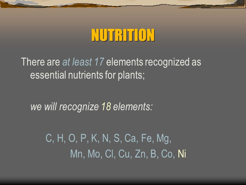 NUTRITION There are at least 17 elements recognized as essential nutrients for plants; we will recognize 18 elements: