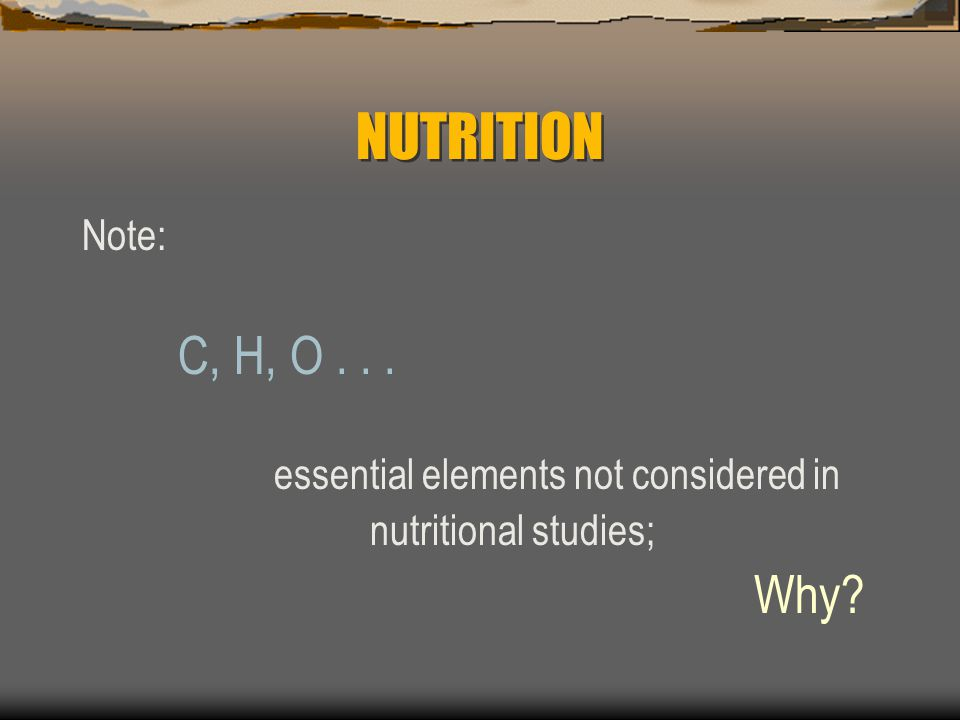 NUTRITION Note: C, H, O essential elements not considered in