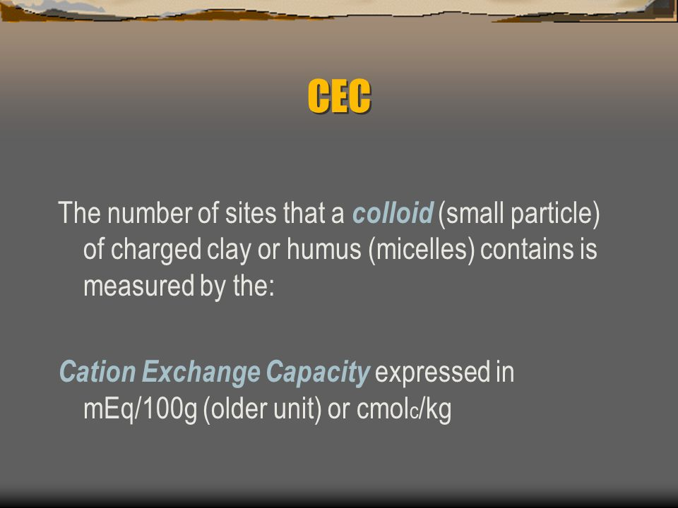 CEC The number of sites that a colloid (small particle) of charged clay or humus (micelles) contains is measured by the: