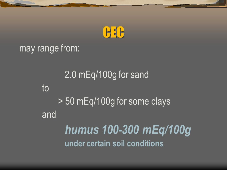 CEC may range from: 2.0 mEq/100g for sand to