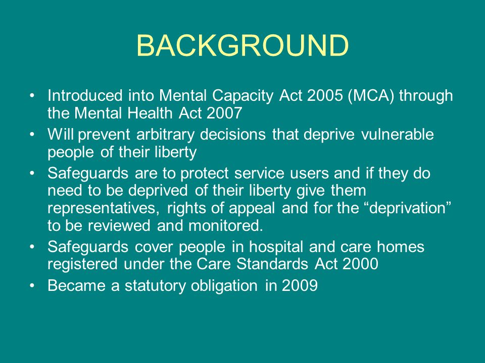 BACKGROUND Introduced into Mental Capacity Act 2005 (MCA) through the Mental Health Act 2007.