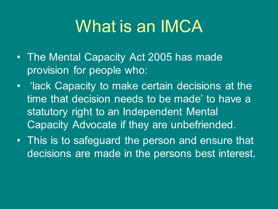 What is an IMCA The Mental Capacity Act 2005 has made provision for people who: