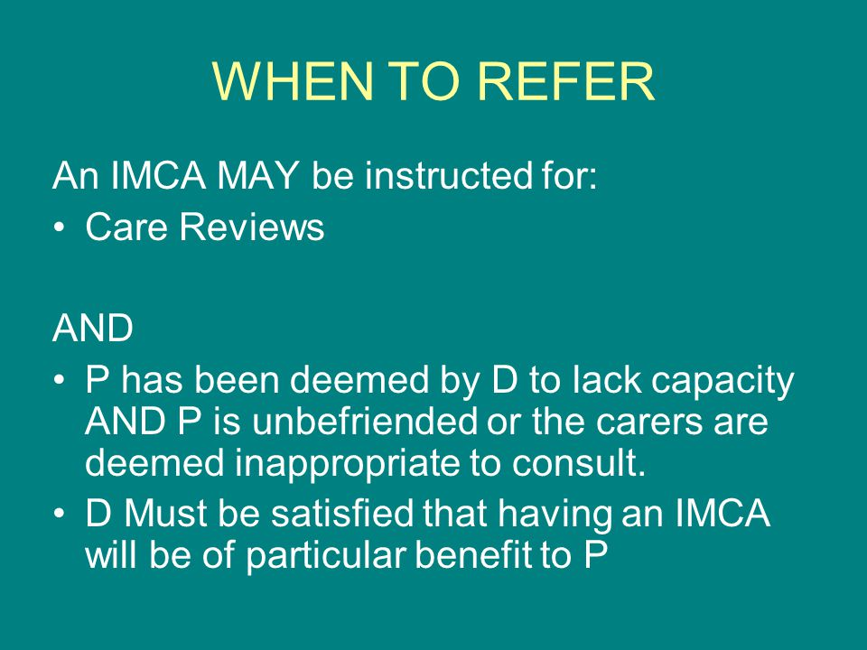 WHEN TO REFER An IMCA MAY be instructed for: Care Reviews AND