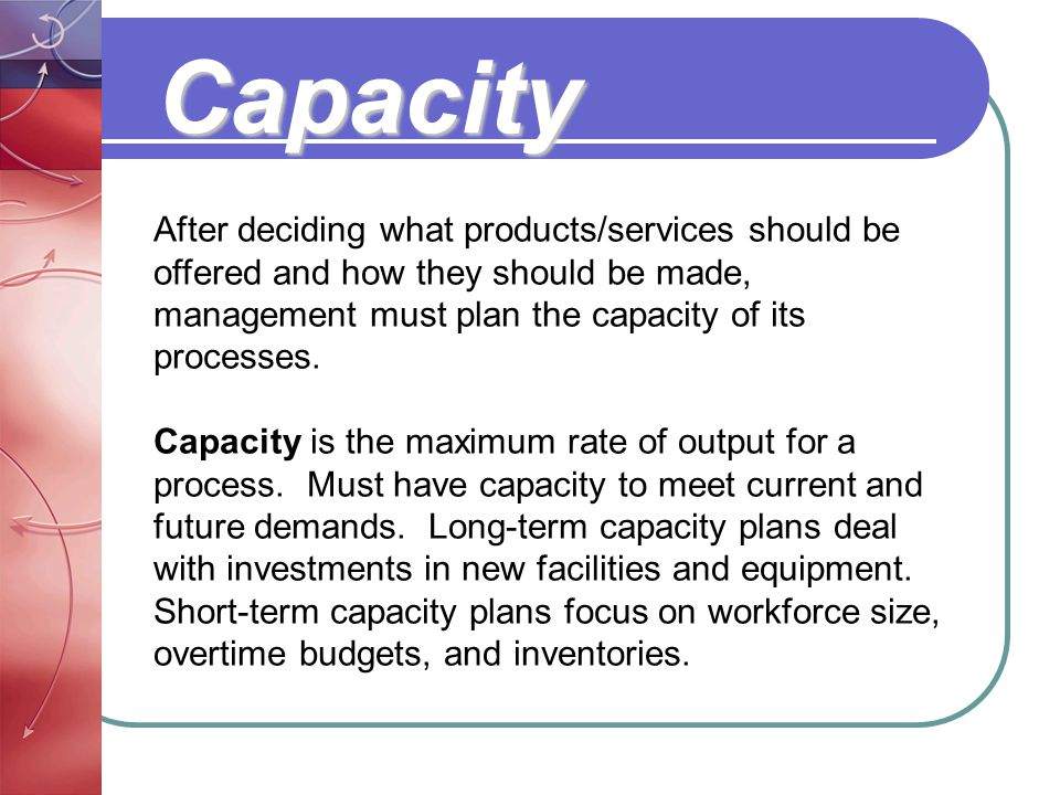 Capacity After deciding what products/services should be offered and how they should be made, management must plan the capacity of its processes.