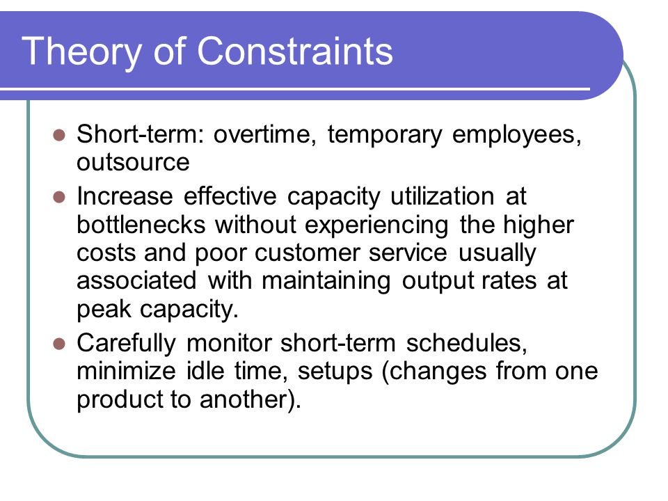 Theory of Constraints Short-term: overtime, temporary employees, outsource.