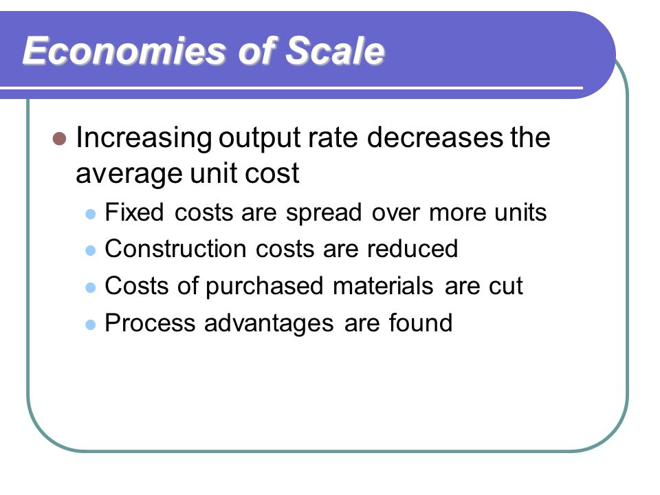 Economies of Scale Increasing output rate decreases the average unit cost. Fixed costs are spread over more units.