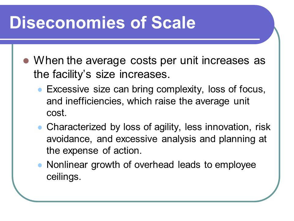 Diseconomies of Scale When the average costs per unit increases as the facility's size increases.