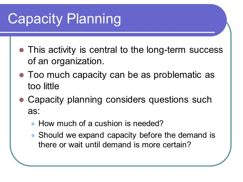 Capacity Planning This activity is central to the long-term success of an organization. Too much capacity can be as problematic as too little.