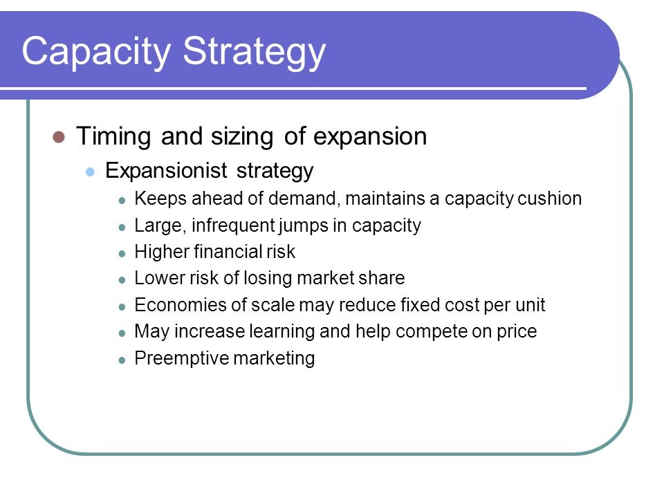 Capacity Strategy Timing and sizing of expansion Expansionist strategy