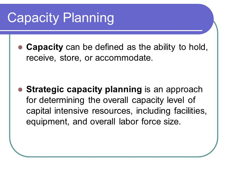 Capacity Planning Capacity can be defined as the ability to hold, receive, store, or accommodate.