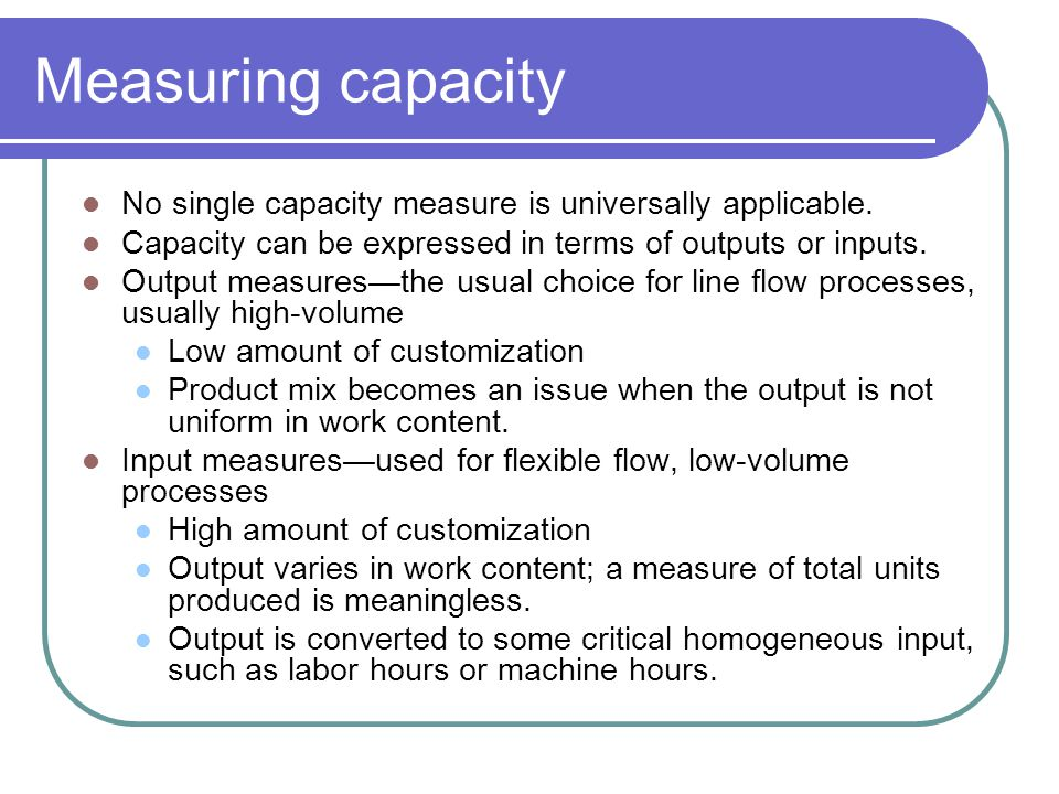 Measuring capacity No single capacity measure is universally applicable. Capacity can be expressed in terms of outputs or inputs.