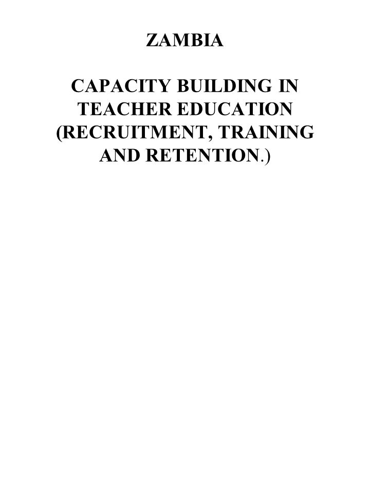 ZAMBIA CAPACITY BUILDING IN TEACHER EDUCATION (RECRUITMENT, TRAINING AND RETENTION.)