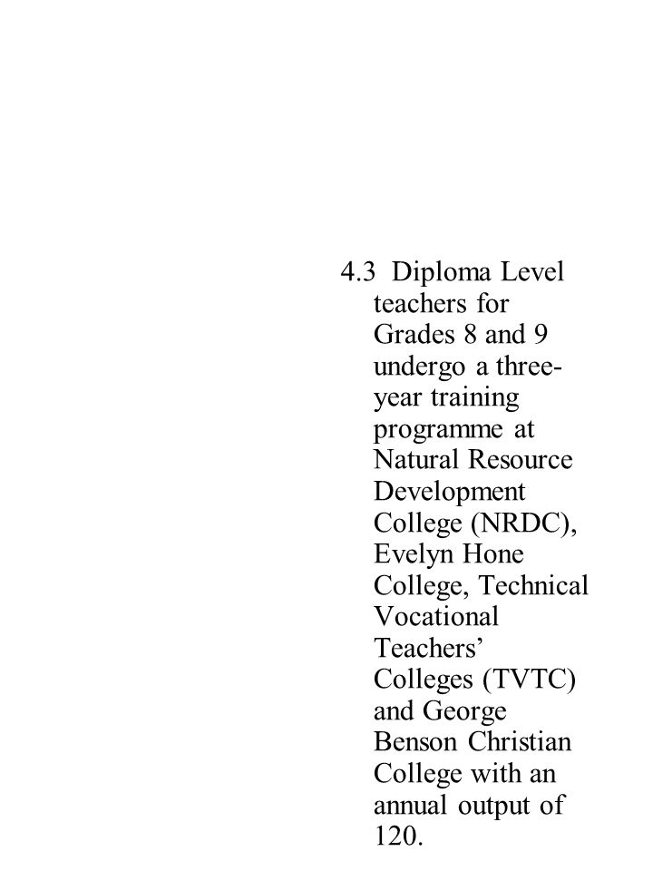 4.3 Diploma Level teachers for Grades 8 and 9 undergo a three-year training programme at Natural Resource Development College (NRDC), Evelyn Hone College, Technical Vocational Teachers' Colleges (TVTC) and George Benson Christian College with an annual output of 120.