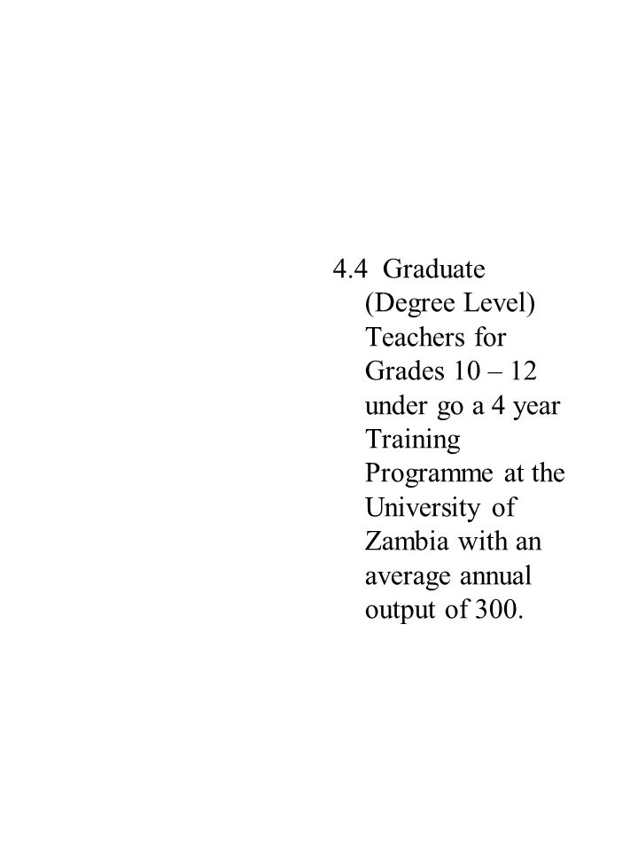 4.4 Graduate (Degree Level) Teachers for Grades 10 – 12 under go a 4 year Training Programme at the University of Zambia with an average annual output of 300.