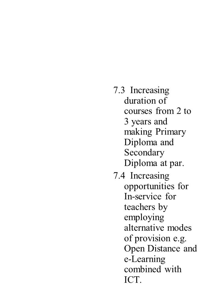 7.3 Increasing duration of courses from 2 to 3 years and making Primary Diploma and Secondary Diploma at par.