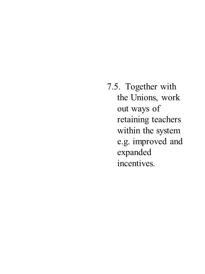 7.5. Together with the Unions, work out ways of retaining teachers within the system e.g.