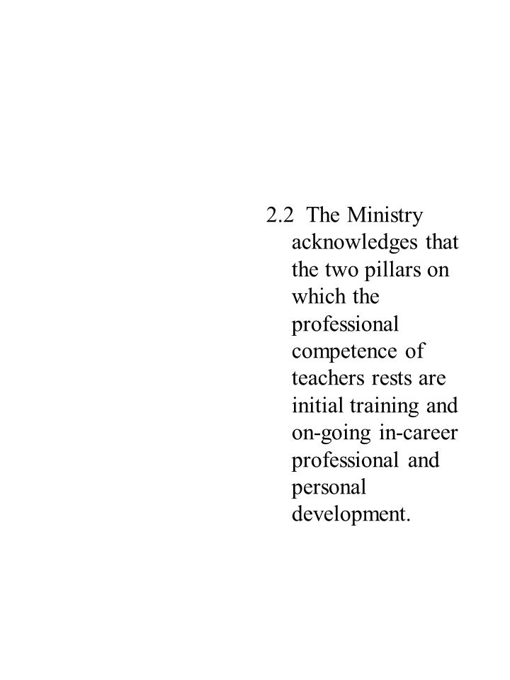 2.2 The Ministry acknowledges that the two pillars on which the professional competence of teachers rests are initial training and on-going in-career professional and personal development.
