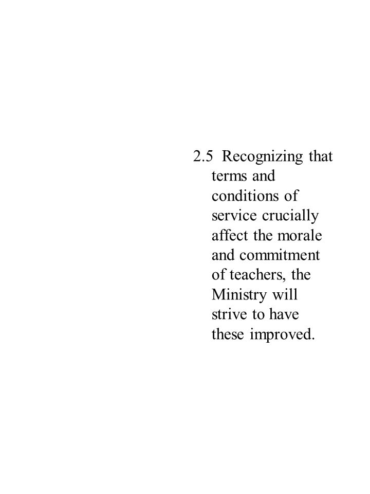 2.5 Recognizing that terms and conditions of service crucially affect the morale and commitment of teachers, the Ministry will strive to have these improved.