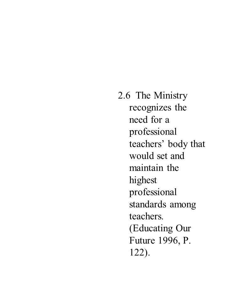 2.6 The Ministry recognizes the need for a professional teachers' body that would set and maintain the highest professional standards among teachers.