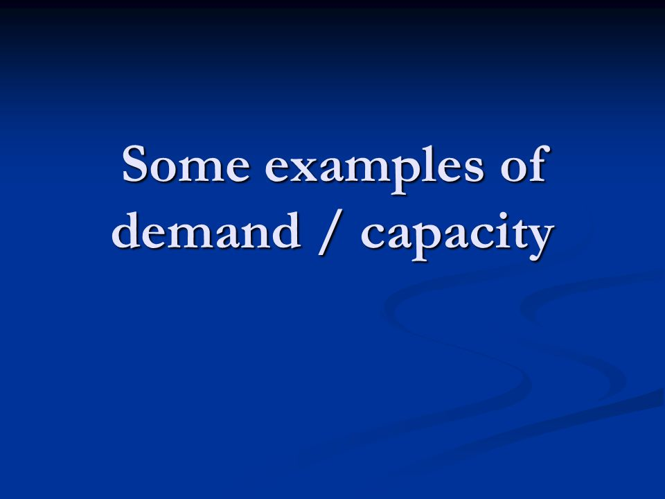 Some examples of demand / capacity