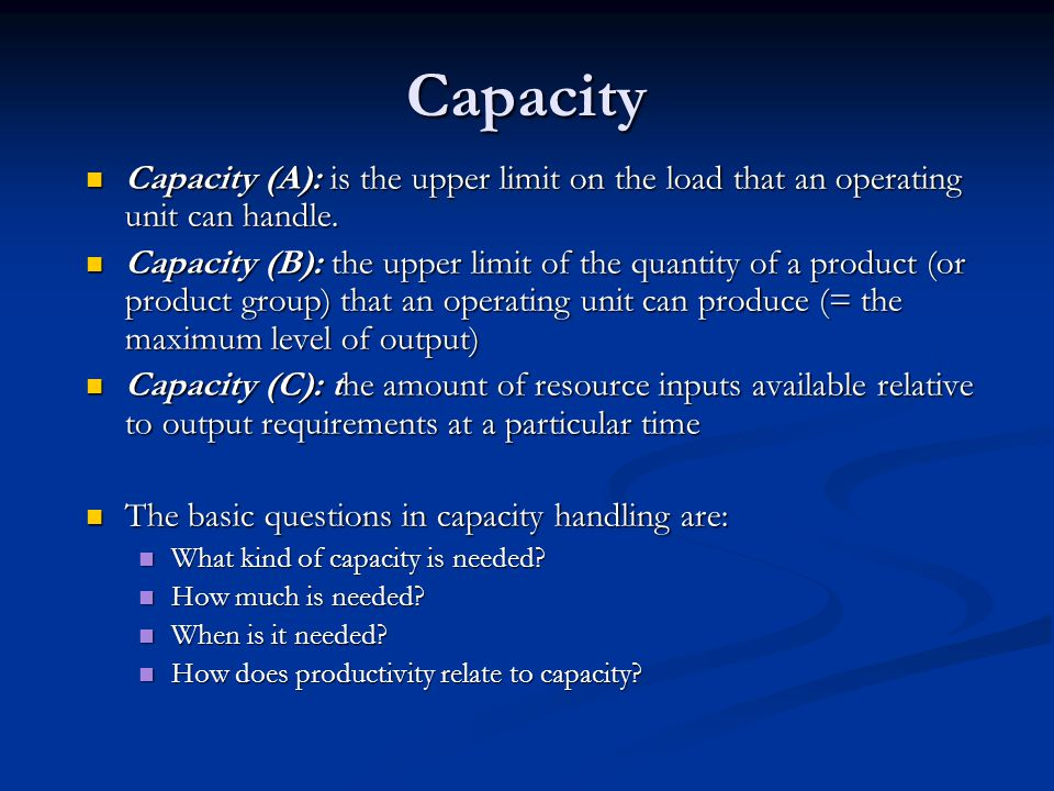 Capacity Capacity (A): is the upper limit on the load that an operating unit can handle.