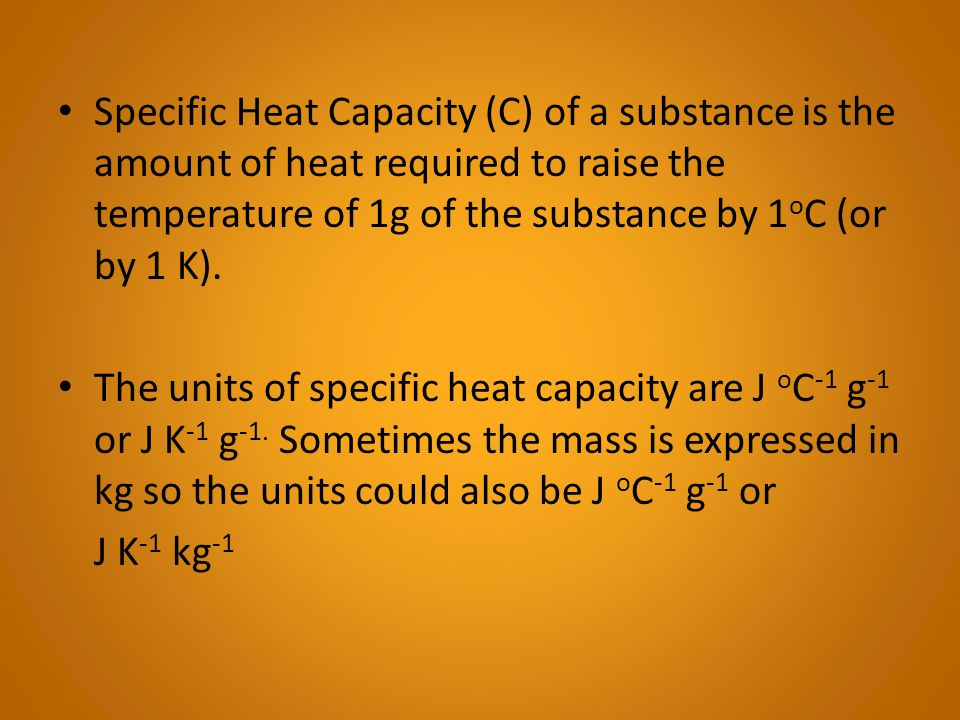 Specific Heat Capacity (C) of a substance is the amount of heat required to raise the temperature of 1g of the substance by 1oC (or by 1 K).