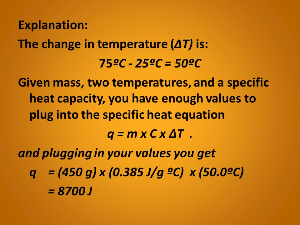 Explanation: The change in temperature (ΔT) is: 75ºC - 25ºC = 50ºC Given mass, two temperatures, and a specific heat capacity, you have enough values to plug into the specific heat equation q = m x C x ΔT .