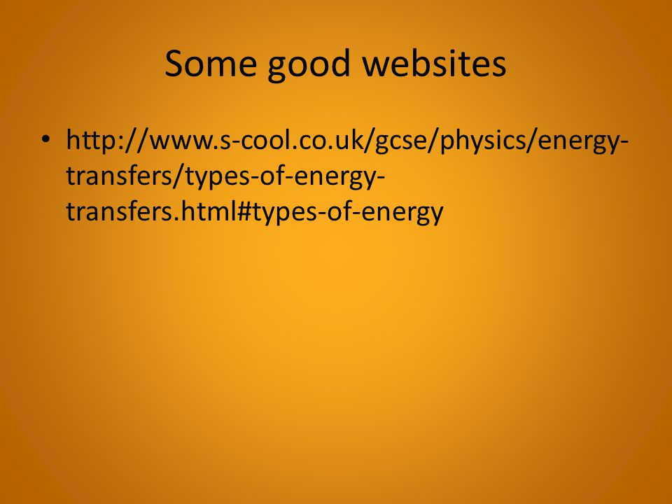 Some good websites http://www.s-cool.co.uk/gcse/physics/energy-transfers/types-of-energy-transfers.html#types-of-energy.