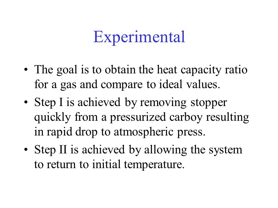 Experimental The goal is to obtain the heat capacity ratio for a gas and compare to ideal values.