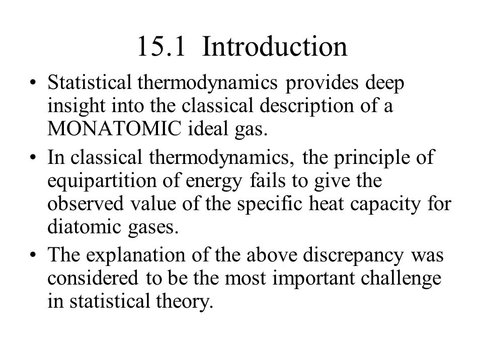 15.1 Introduction Statistical thermodynamics provides deep insight into the classical description of a MONATOMIC ideal gas.