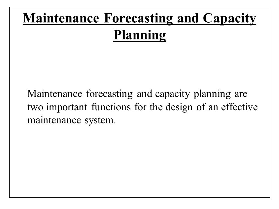 Maintenance Forecasting and Capacity Planning