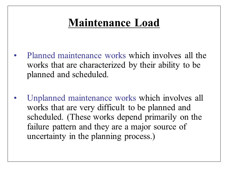 Maintenance Load Planned maintenance works which involves all the works that are characterized by their ability to be planned and scheduled.