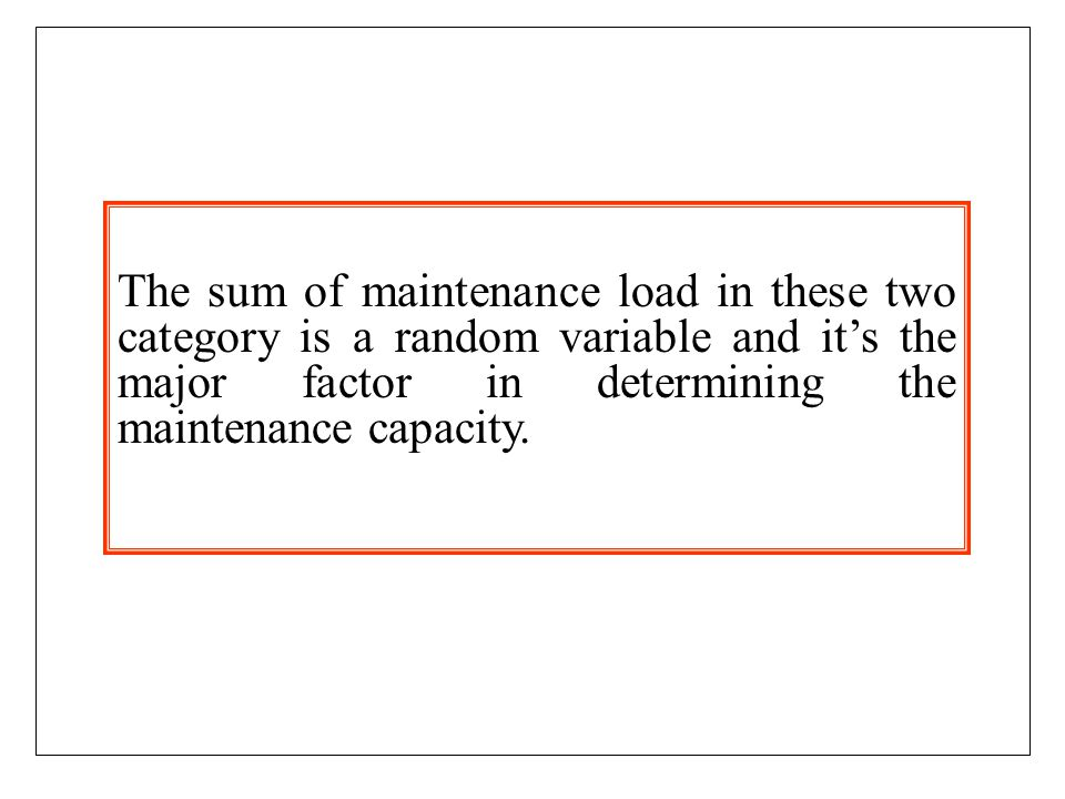 The sum of maintenance load in these two category is a random variable and it's the major factor in determining the maintenance capacity.