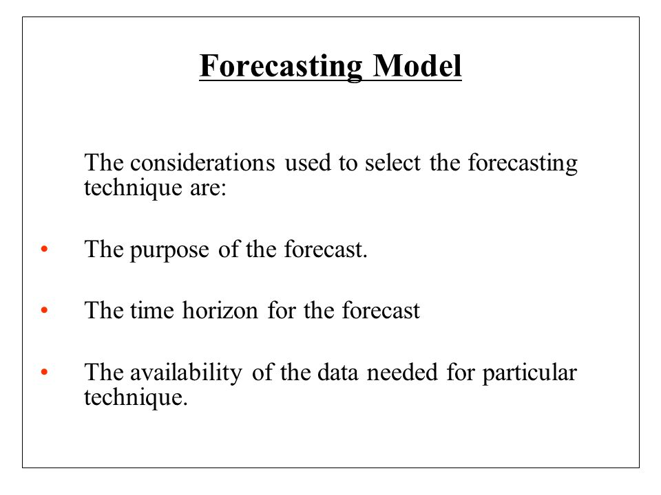 Forecasting Model The considerations used to select the forecasting technique are: The purpose of the forecast.