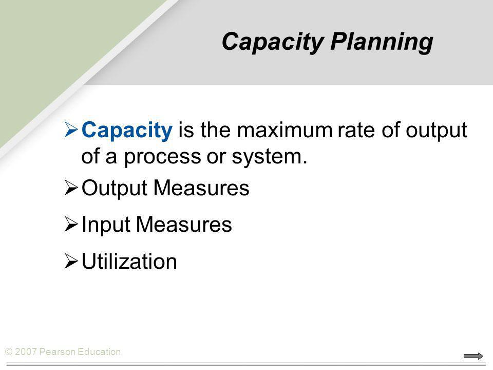Capacity Planning Capacity is the maximum rate of output of a process or system. Output Measures. Input Measures.