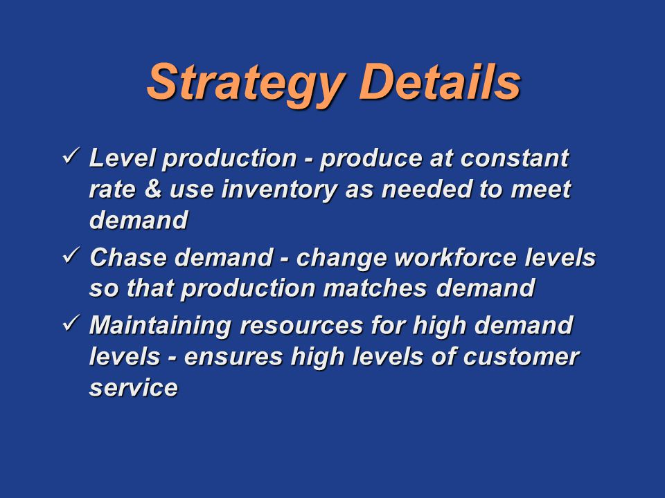Strategy Details Level production - produce at constant rate & use inventory as needed to meet demand.