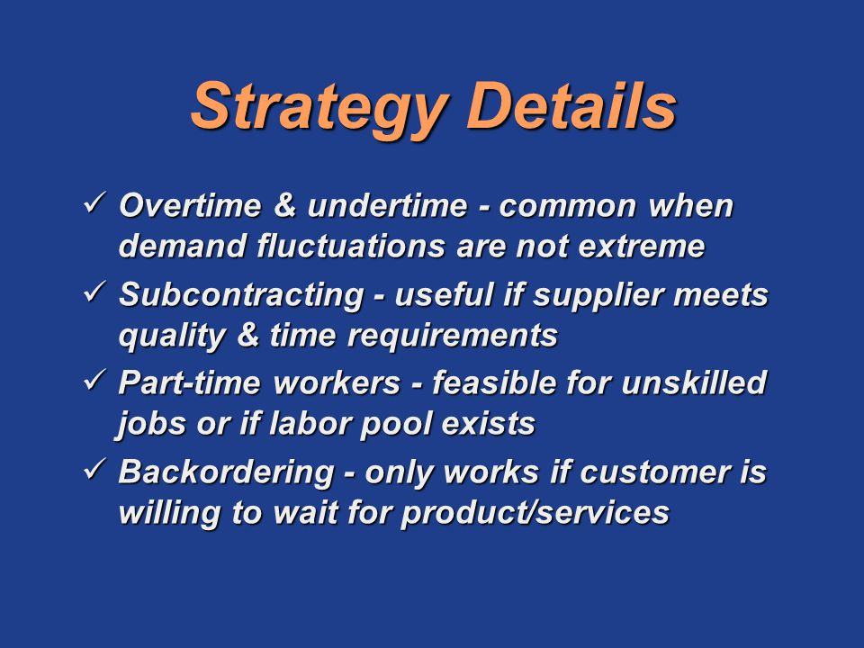 Strategy Details Overtime & undertime - common when demand fluctuations are not extreme.
