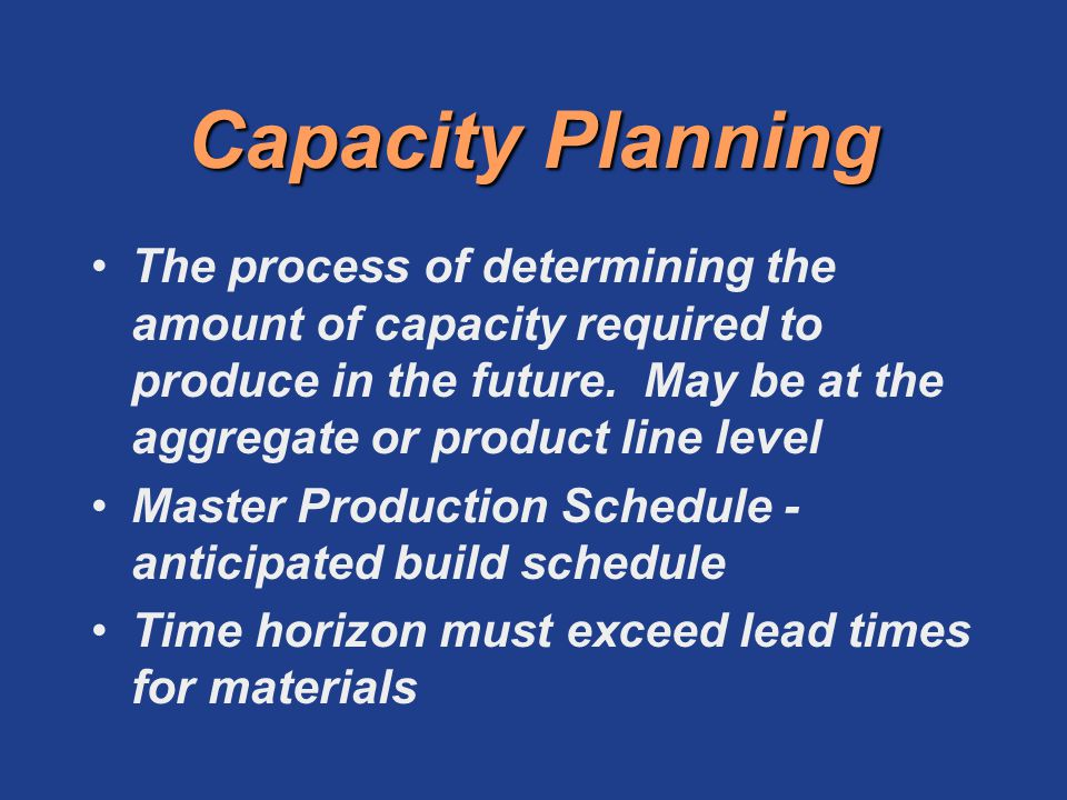 Capacity Planning The process of determining the amount of capacity required to produce in the future. May be at the aggregate or product line level.