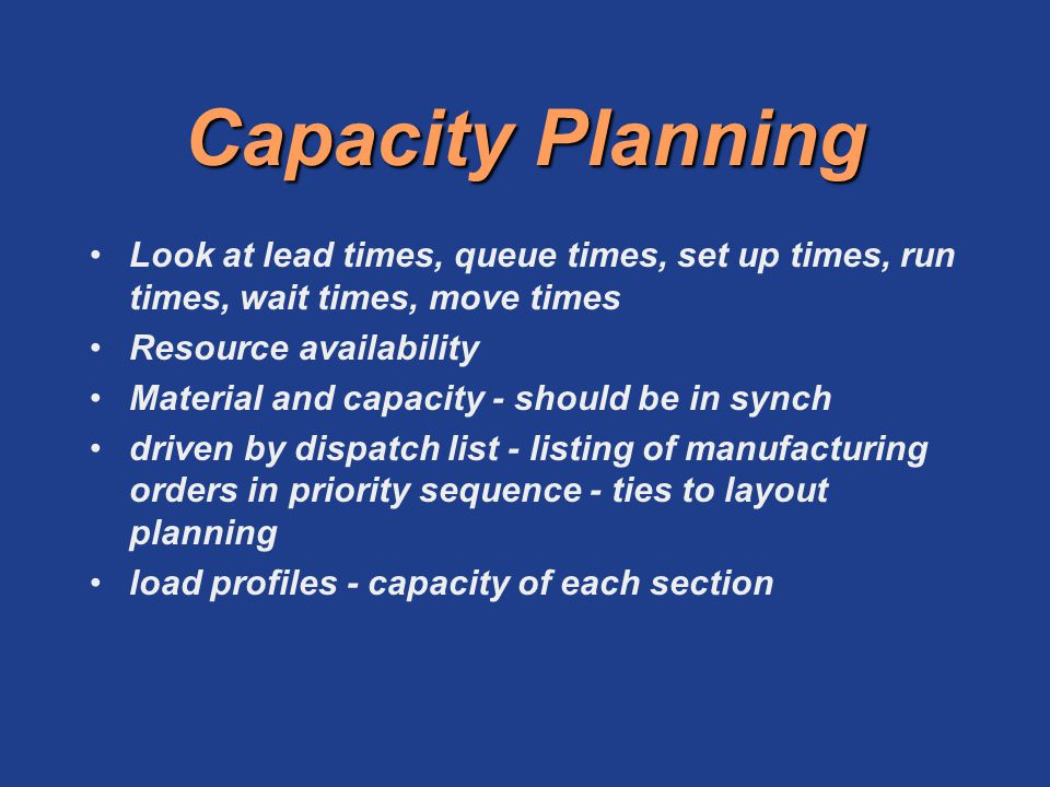 Capacity Planning Look at lead times, queue times, set up times, run times, wait times, move times.
