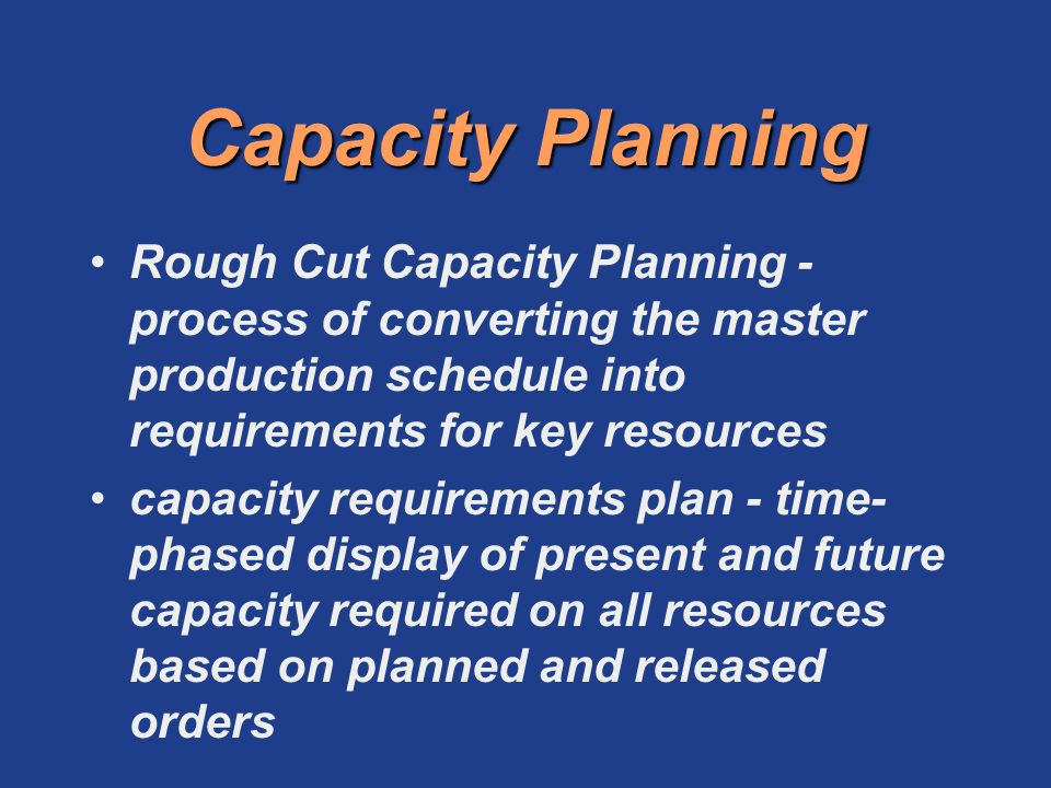 Capacity Planning Rough Cut Capacity Planning - process of converting the master production schedule into requirements for key resources.