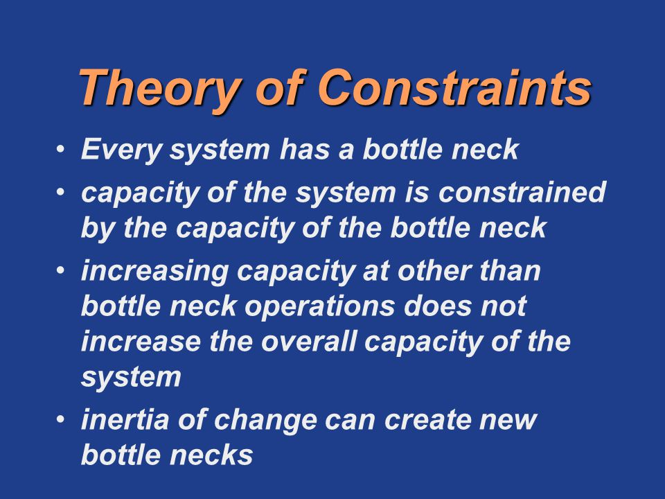 Theory of Constraints Every system has a bottle neck